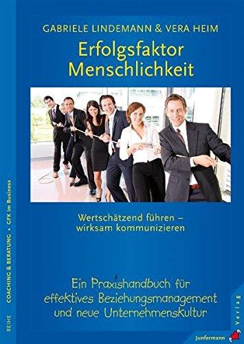 Erfolgsfaktor Menschlichkeit: Wertschätzend führen - wirksam kommunizieren. Ein Praxis-Handbuch
